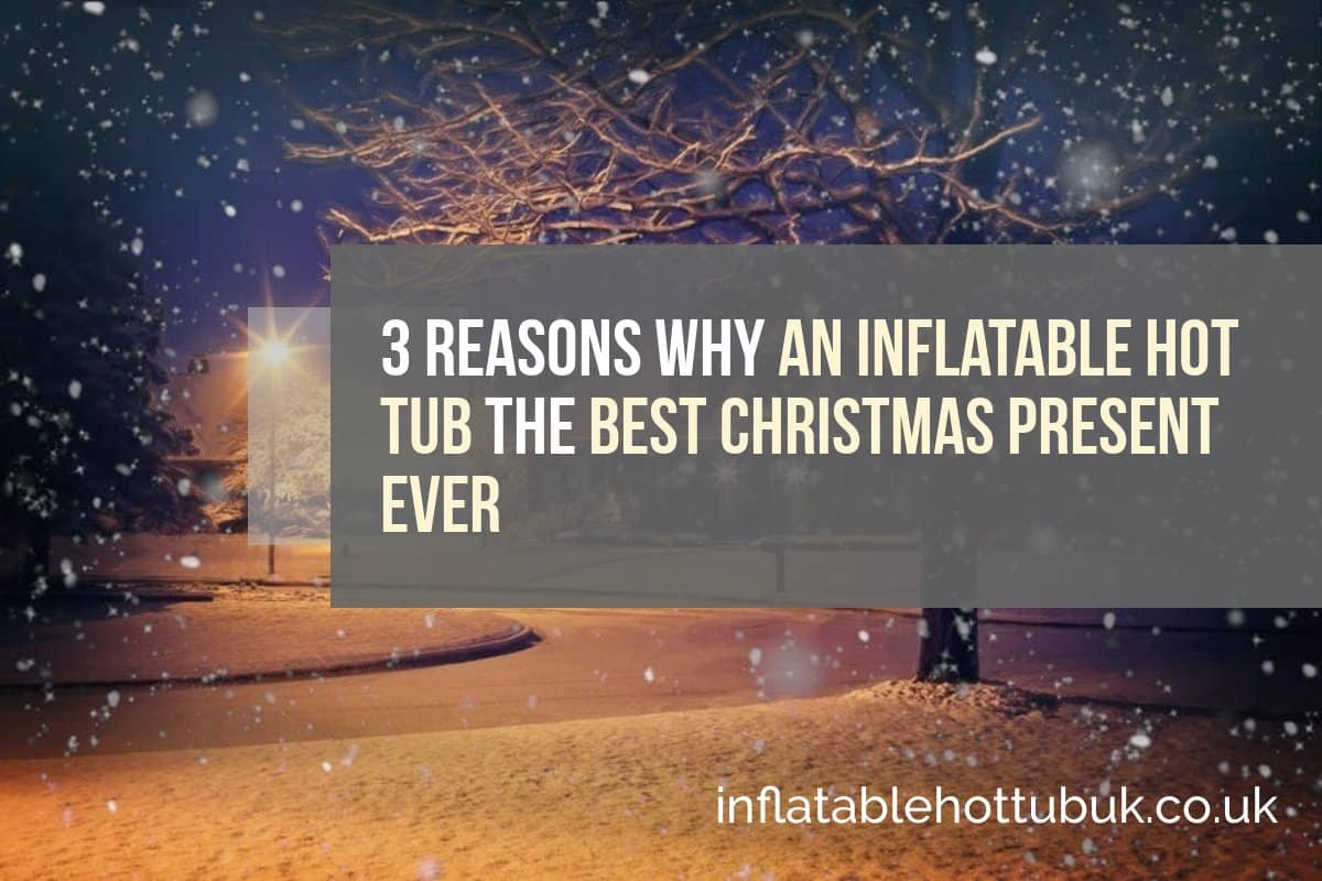 3 Reasons Why An Inflatable Hot Tub The Best Christmas Present Ever