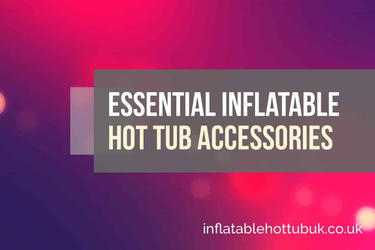 Essential Inflatable Hot Tub Accessories