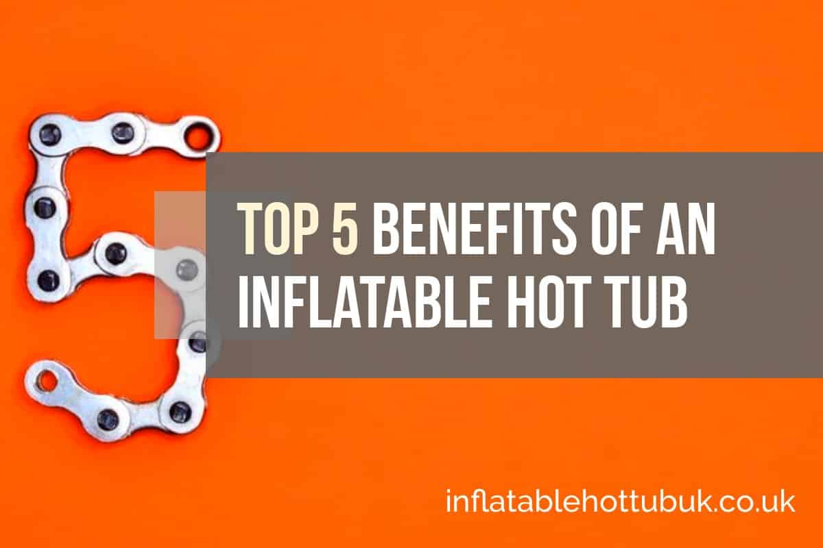 Top 5 Benefits Of An Inflatable Hot Tub